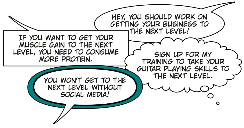 Hey, you should work on getting your business to the next level! You won't get to the next level without social media. Sign up for my training to take your guitar playing skills to the next level. If you want to get your muscle gain to the next level, you need to consume more protein.